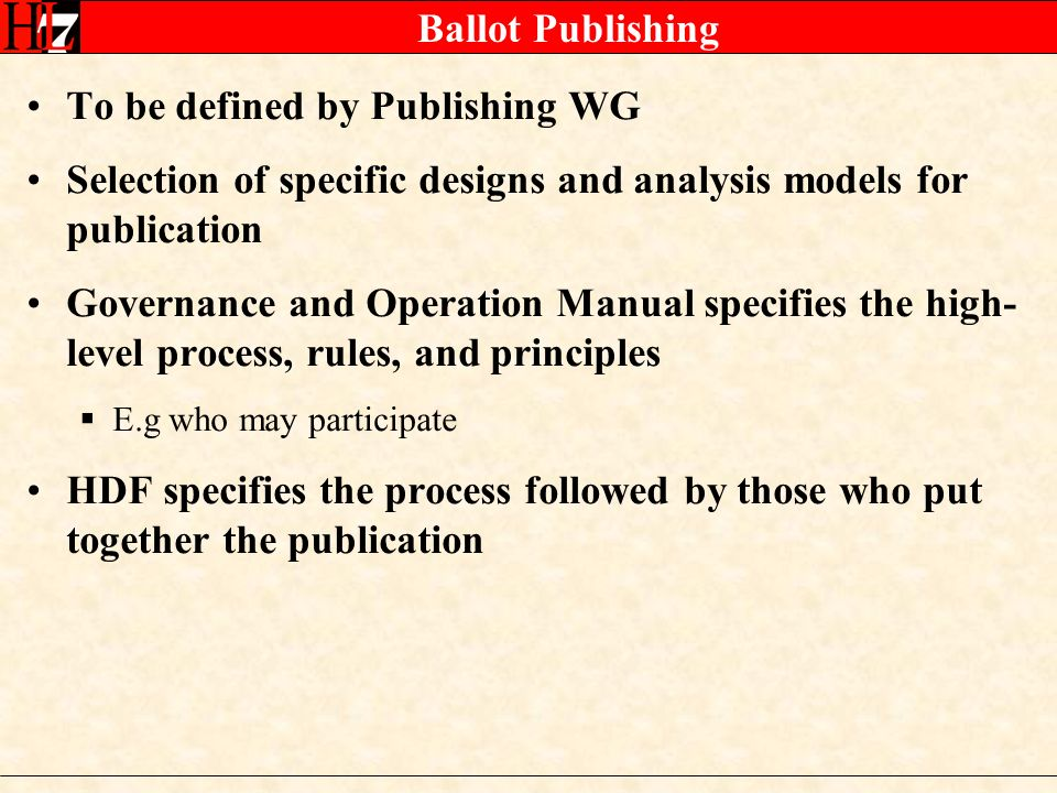 Ballot Publishing To be defined by Publishing WG Selection of specific designs and analysis models for publication Governance and Operation Manual specifies the high- level process, rules, and principles E.g who may participate HDF specifies the process followed by those who put together the publication