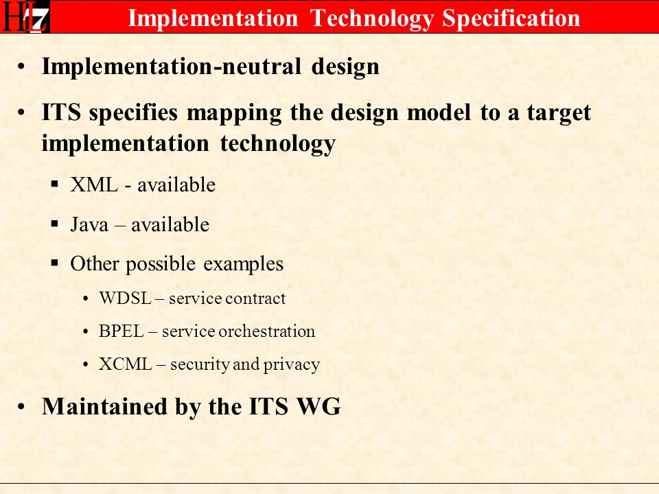 Implementation Technology Specification Implementation-neutral design ITS specifies mapping the design model to a target implementation technology XML - available Java – available Other possible examples WDSL – service contract BPEL – service orchestration XCML – security and privacy Maintained by the ITS WG