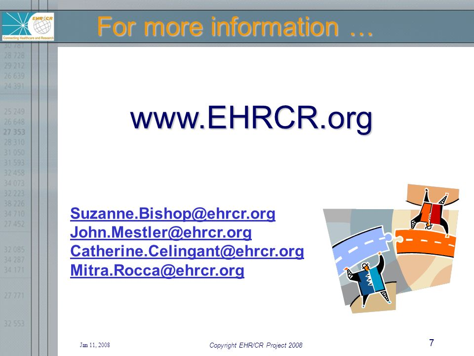 Jan 11, 2008 Copyright EHR/CR Project 2008 7 For more information … www.EHRCR.org Suzanne.Bishop@ehrcr.org John.Mestler@ehrcr.org Catherine.Celingant@ehrcr.org Mitra.Rocca@ehrcr.org