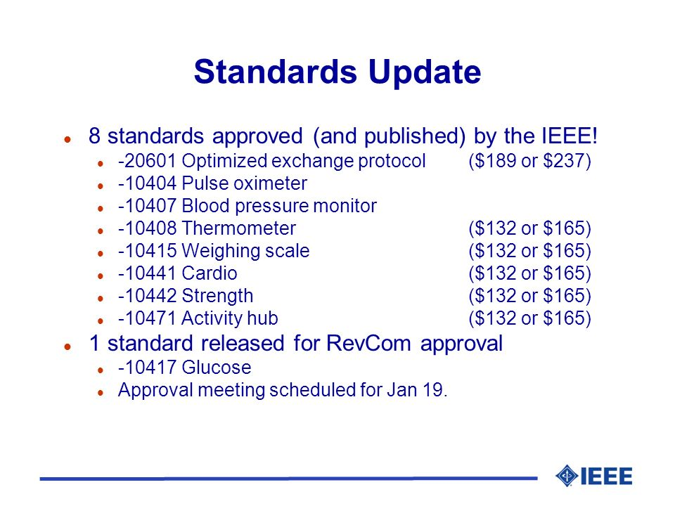 Standards Update l 8 standards approved (and published) by the IEEE! l -20601 Optimized exchange protocol ($189 or $237) l -10404 Pulse oximeter l -10