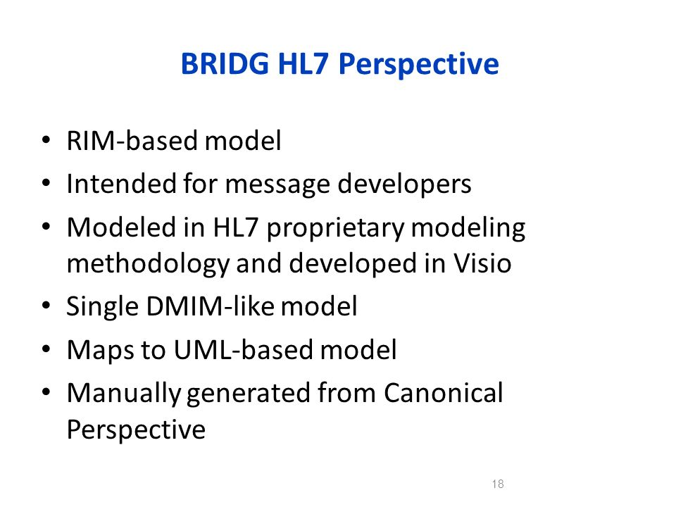 BRIDG HL7 Perspective RIM-based model Intended for message developers Modeled in HL7 proprietary modeling methodology and developed in Visio Single DM
