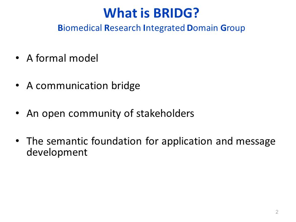 What is BRIDG? Biomedical Research Integrated Domain Group A formal model A communication bridge An open community of stakeholders The semantic founda