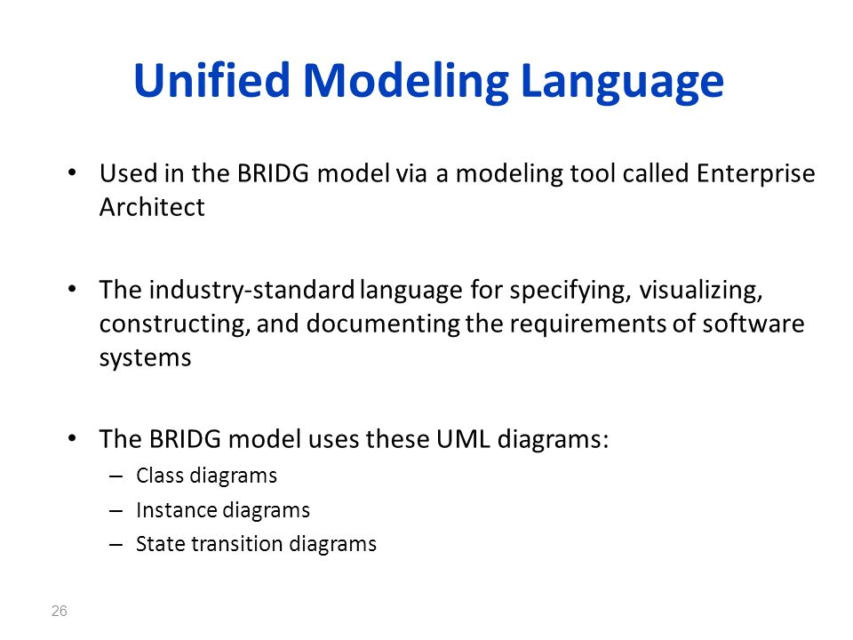 Unified Modeling Language Used in the BRIDG model via a modeling tool called Enterprise Architect The industry-standard language for specifying, visua