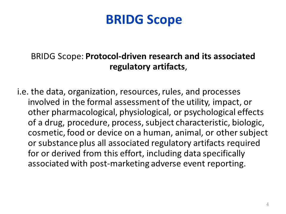 BRIDG Scope BRIDG Scope: Protocol-driven research and its associated regulatory artifacts, i.e. the data, organization, resources, rules, and processe