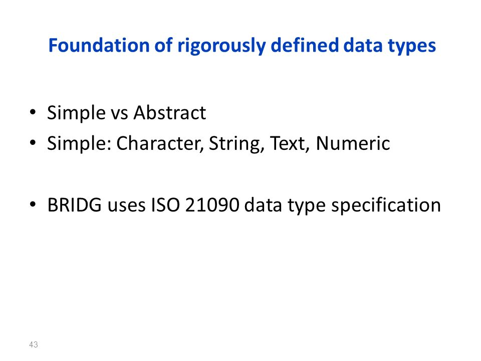 Foundation of rigorously defined data types Simple vs Abstract Simple: Character, String, Text, Numeric BRIDG uses ISO 21090 data type specification 4