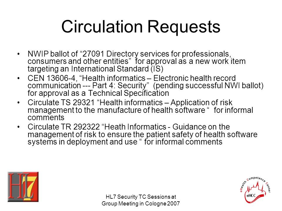 HL7 Security TC Sessions at Group Meeting in Cologne 2007 Circulation Requests NWIP ballot of Directory services for professionals, consumers and other entities for approval as a new work item targeting an International Standard (IS) CEN , Health informatics – Electronic health record communication --- Part 4: Security (pending successful NWI ballot) for approval as a Technical Specification Circulate TS Health informatics – Application of risk management to the manufacture of health software for informal comments Circulate TR Heath Informatics - Guidance on the management of risk to ensure the patient safety of health software systems in deployment and use for informal comments