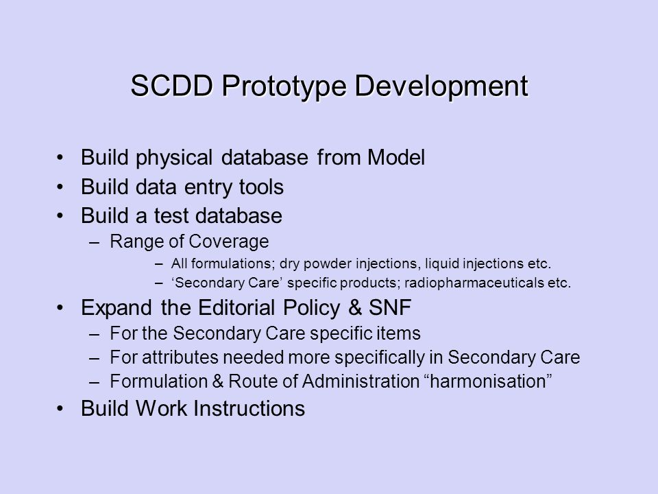 SCDD Prototype Development Build physical database from Model Build data entry tools Build a test database –Range of Coverage –All formulations; dry p