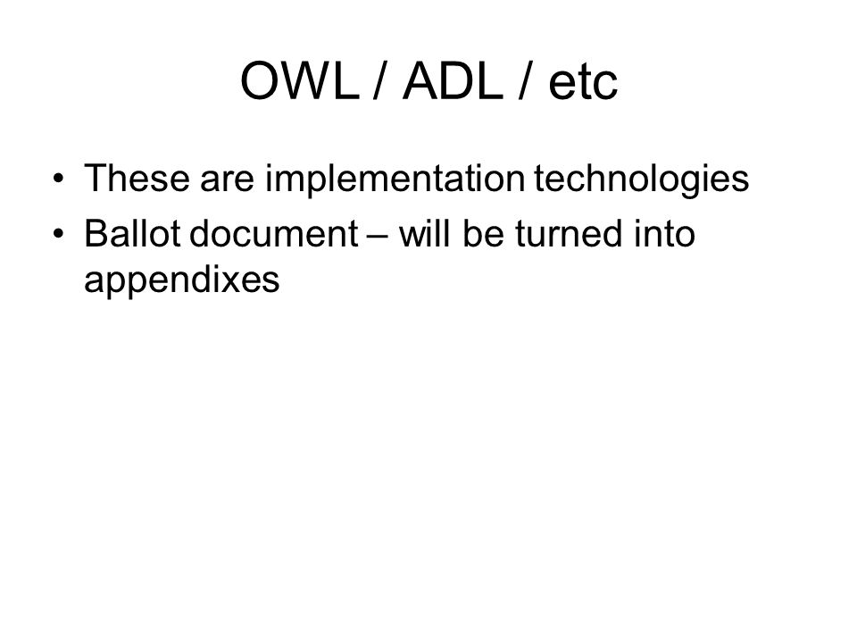 OWL / ADL / etc These are implementation technologies Ballot document – will be turned into appendixes