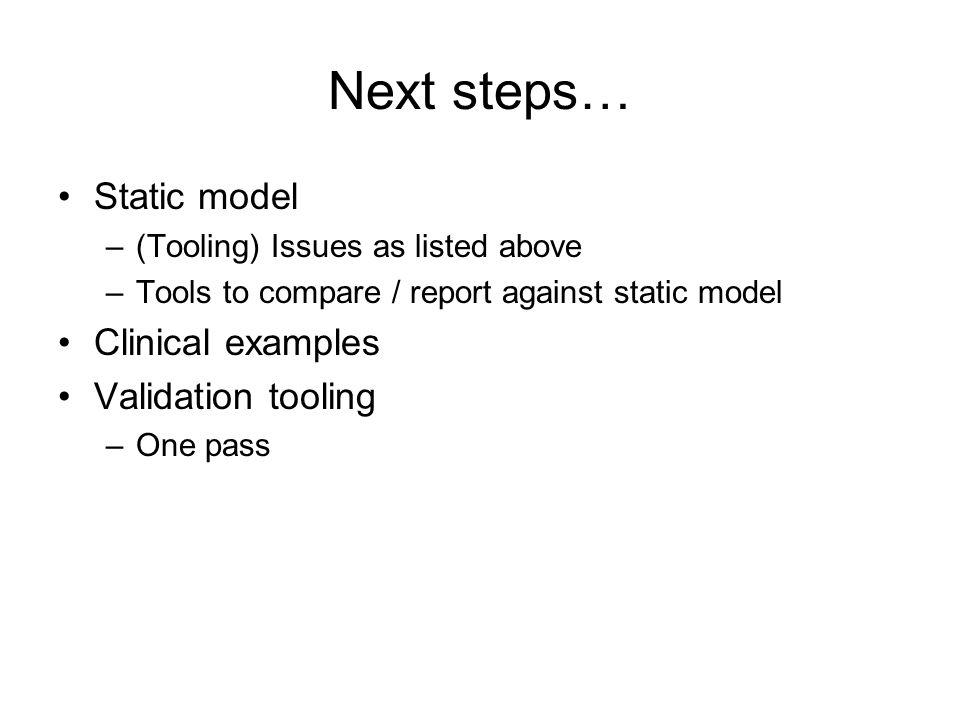 Next steps… Static model –(Tooling) Issues as listed above –Tools to compare / report against static model Clinical examples Validation tooling –One pass