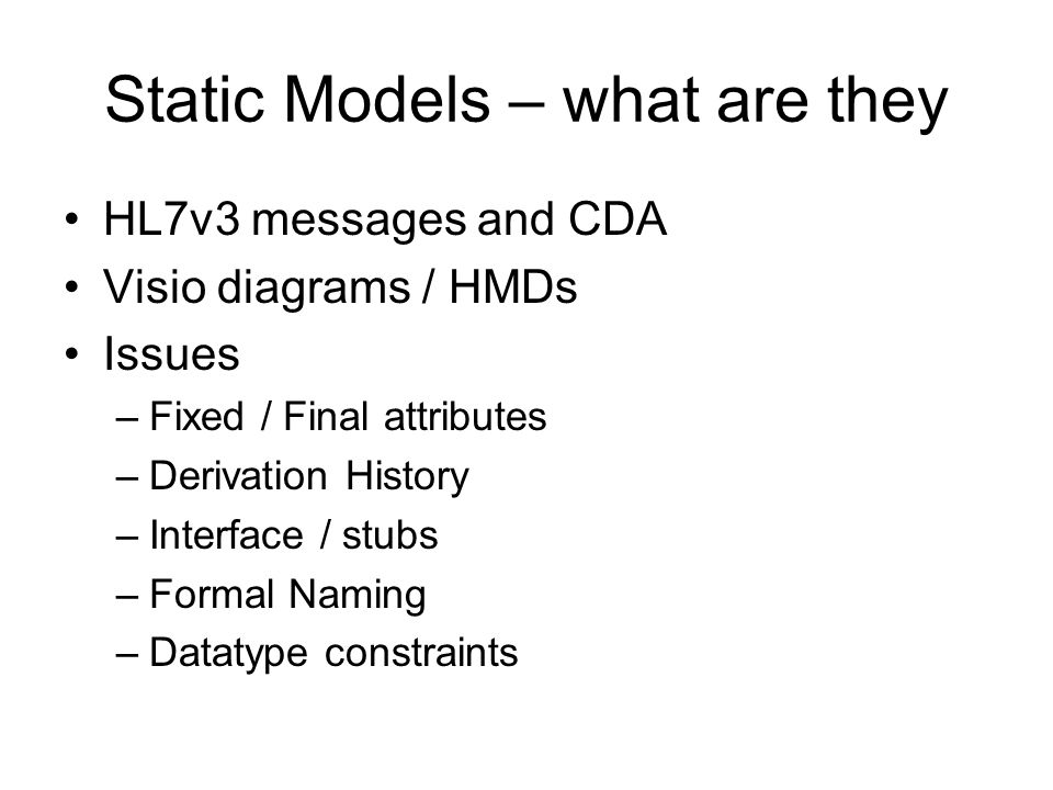 Static Models – what are they HL7v3 messages and CDA Visio diagrams / HMDs Issues –Fixed / Final attributes –Derivation History –Interface / stubs –Formal Naming –Datatype constraints
