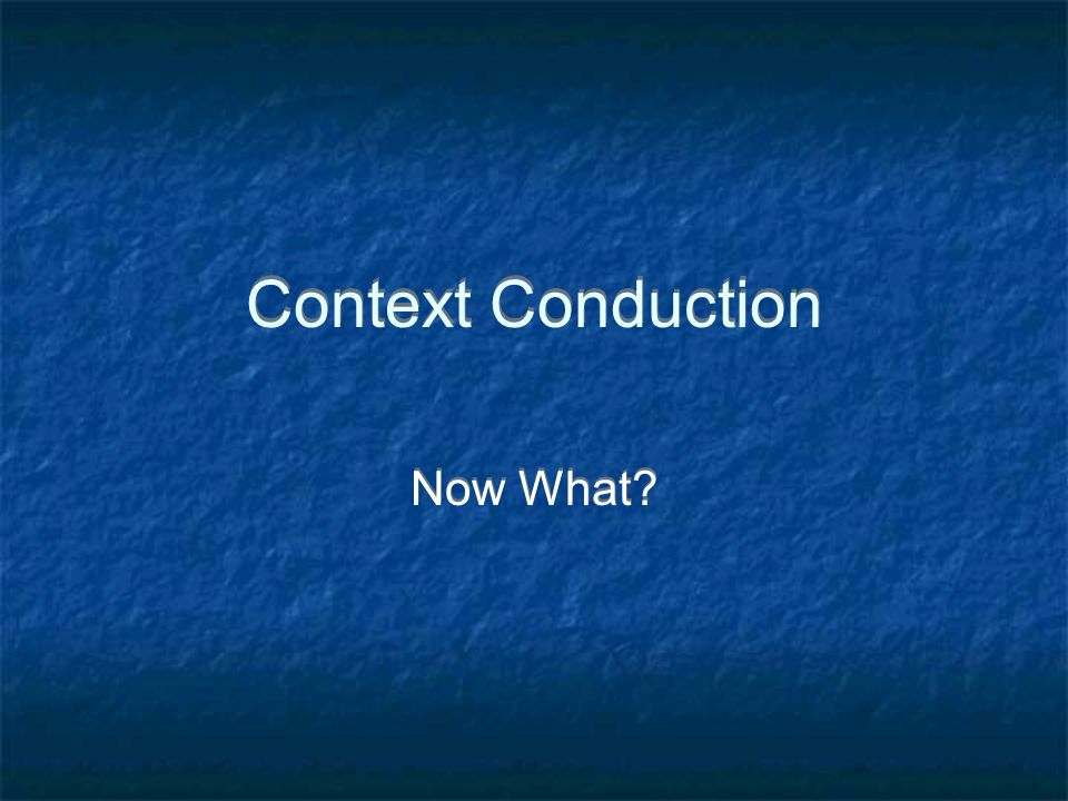 Context Conduction Now What