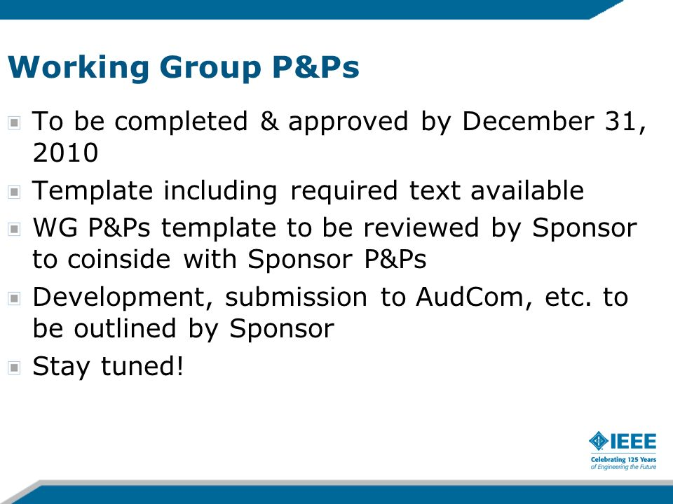 Working Group P&Ps To be completed & approved by December 31, 2010 Template including required text available WG P&Ps template to be reviewed by Sponsor to coinside with Sponsor P&Ps Development, submission to AudCom, etc.