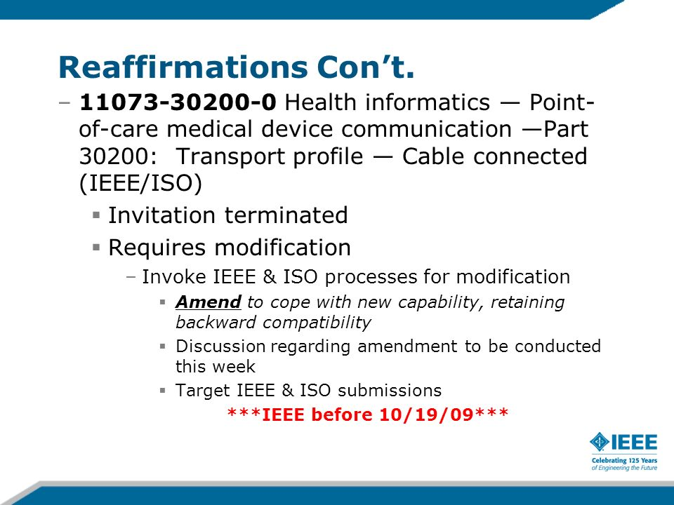–11073-30200-0 Health informatics Point- of-care medical device communication Part 30200: Transport profile Cable connected (IEEE/ISO) Invitation terminated Requires modification –Invoke IEEE & ISO processes for modification Amend to cope with new capability, retaining backward compatibility Discussion regarding amendment to be conducted this week Target IEEE & ISO submissions ***IEEE before 10/19/09*** Reaffirmations Cont.