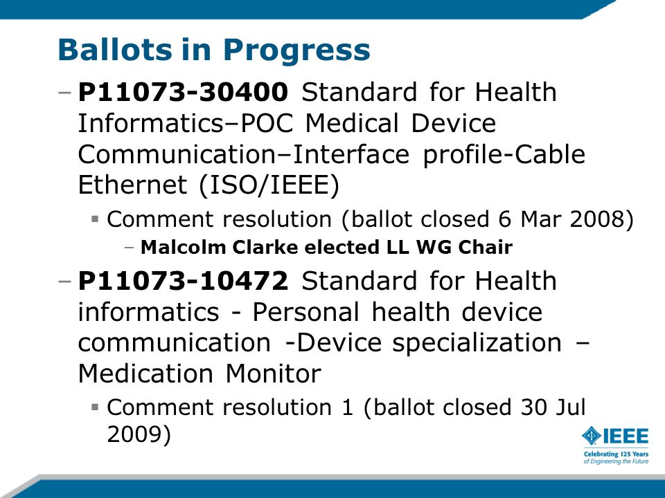 Ballots in Progress –P11073-30400 Standard for Health Informatics–POC Medical Device Communication–Interface profile-Cable Ethernet (ISO/IEEE) Comment resolution (ballot closed 6 Mar 2008) –Malcolm Clarke elected LL WG Chair –P11073-10472 Standard for Health informatics - Personal health device communication -Device specialization – Medication Monitor Comment resolution 1 (ballot closed 30 Jul 2009)