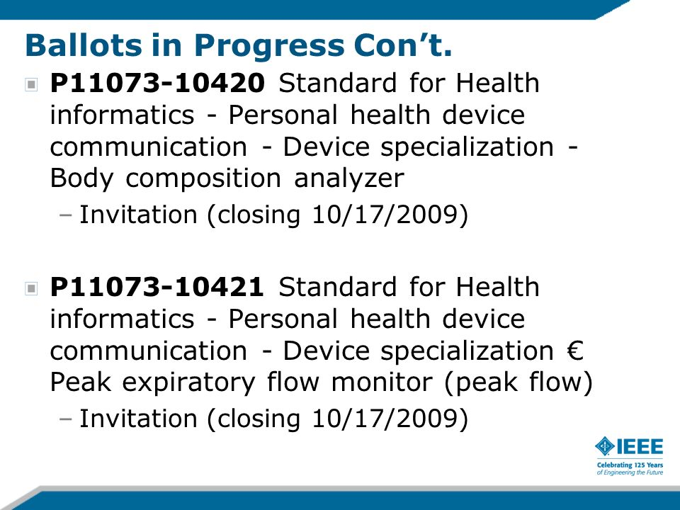 ISO Joint Development Projects IEEE 11073-10404-2008, Standard for Health Informatics - Personal Health Device Communication - Device Specialization - Pulse Oximeter (sent 12 May 2009) IEEE 11073-10407-2008, Standard for Health Informatics - Personal Health Device Communication - Device Specialization - Blood Pressure Monitor (sent 12 May 2009) IEEE 11073-10408-2008, Standard for Health Informatics - Personal Health Device Communication - Device Specialization – Thermometer (sent 19 Jan 2009) IEEE 11073-10415-2008, Standard for Health Informatics - Personal Health Device Communication - Device Specialization - Weighing Scale (sent 19 Jan 2009) IEEE 11073-10417-2009, Standard for Health Informatics - Personal Health Device Communication - Device Specialization - Glucose Meter (sent 12 May 2009) IEEE 11073-10471-2008, Standard for Health Informatics - Personal Health Device Communication - Device Specialization - Independent Living Activity Hub (sent 19 Jan 2009) IEEE 11073-10472 - Standard for Health informatics - Personal health device communication -Device specialization – Medication Monitor (sent 20 April 2009) IEEE 11073-20601-2008, Standard for Health Informatics - Personal Health Device Communication - Application Profile - Optimized Exchange Protocol (sent 19 Jan 2009)