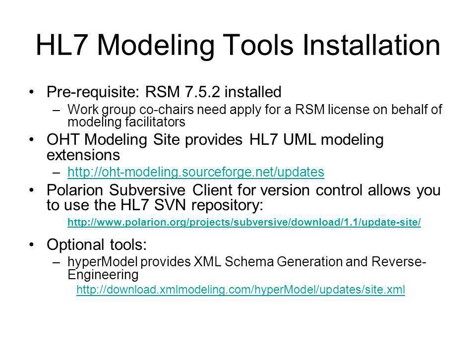HL7 Modeling Tools Installation Pre-requisite: RSM 7.5.2 installed –Work group co-chairs need apply for a RSM license on behalf of modeling facilitato
