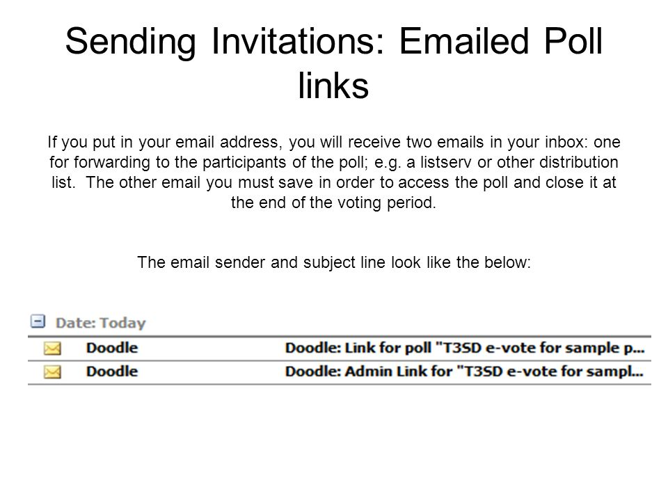 Sending Invitations: Emailed Poll links If you put in your email address, you will receive two emails in your inbox: one for forwarding to the participants of the poll; e.g.