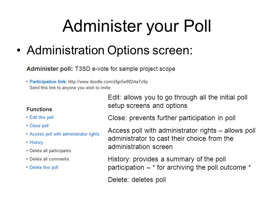 Administer your Poll Administration Options screen: Edit: allows you to go through all the initial poll setup screens and options Close: prevents further participation in poll Access poll with administrator rights – allows poll administrator to cast their choice from the administration screen History: provides a summary of the poll participation – * for archiving the poll outcome * Delete: deletes poll