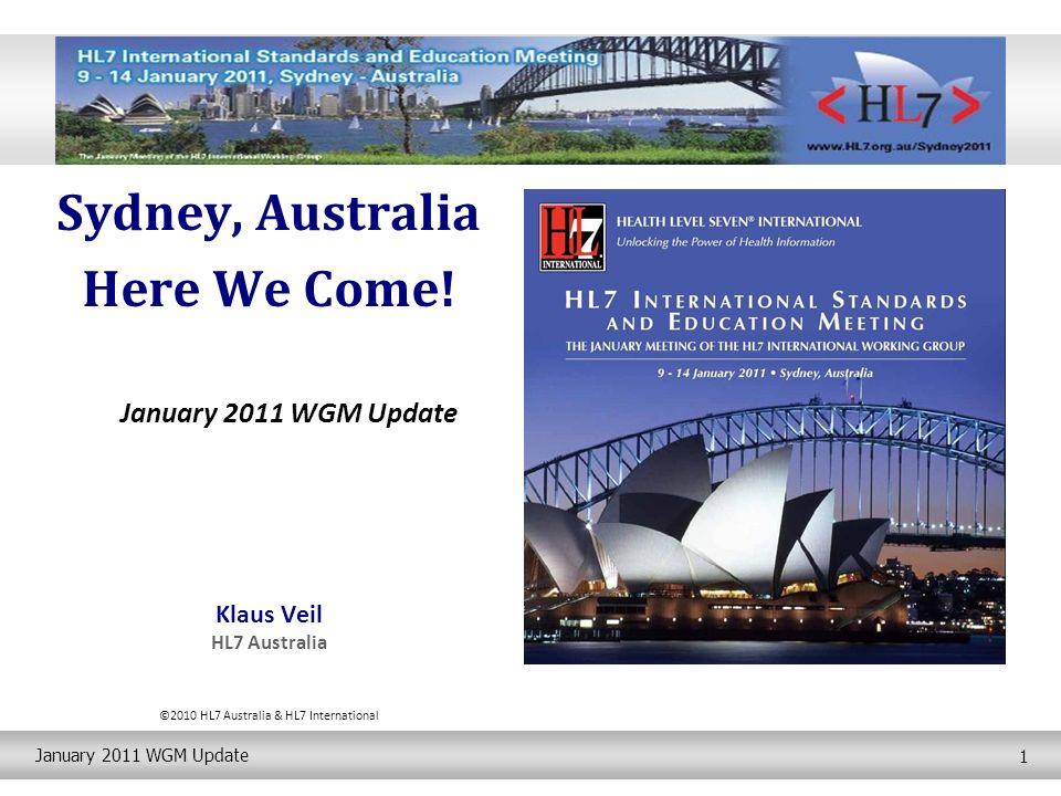 January 2011 WGM Update 1 Sydney, Australia Here We Come! January 2011 WGM Update Klaus Veil HL7 Australia ©2010 HL7 Australia & HL7 International