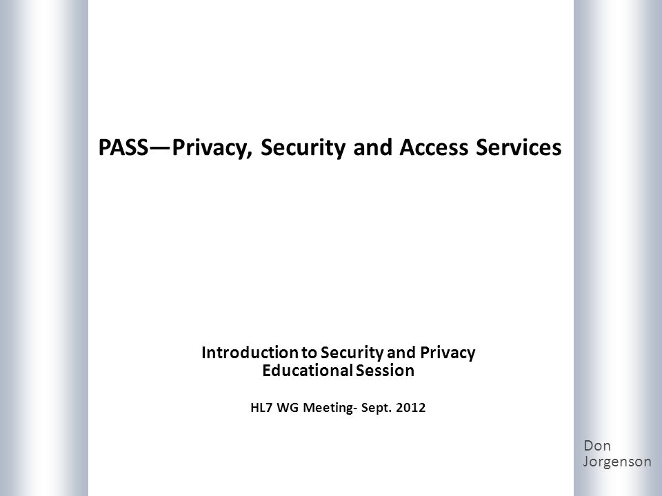 PASSPrivacy, Security and Access Services Don Jorgenson Introduction to Security and Privacy Educational Session HL7 WG Meeting- Sept.