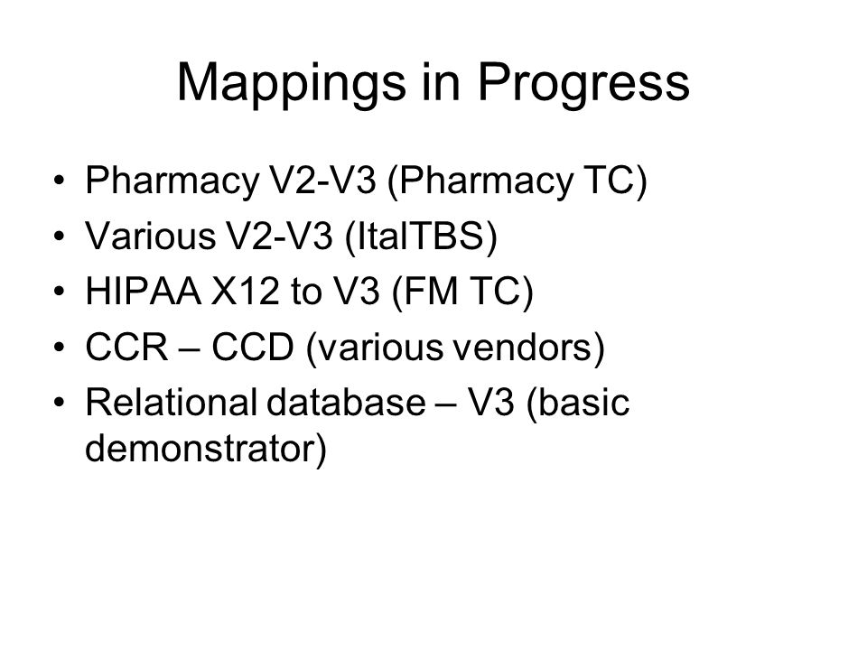 Mappings in Progress Pharmacy V2-V3 (Pharmacy TC) Various V2-V3 (ItalTBS) HIPAA X12 to V3 (FM TC) CCR – CCD (various vendors) Relational database – V3 (basic demonstrator)
