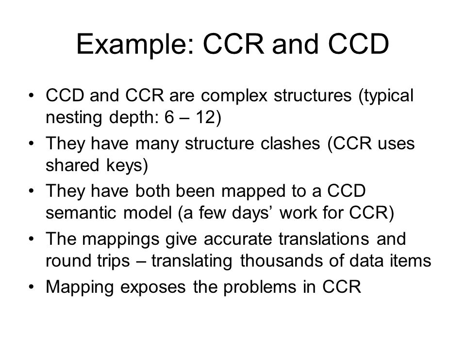 Example: CCR and CCD CCD and CCR are complex structures (typical nesting depth: 6 – 12) They have many structure clashes (CCR uses shared keys) They have both been mapped to a CCD semantic model (a few days work for CCR) The mappings give accurate translations and round trips – translating thousands of data items Mapping exposes the problems in CCR