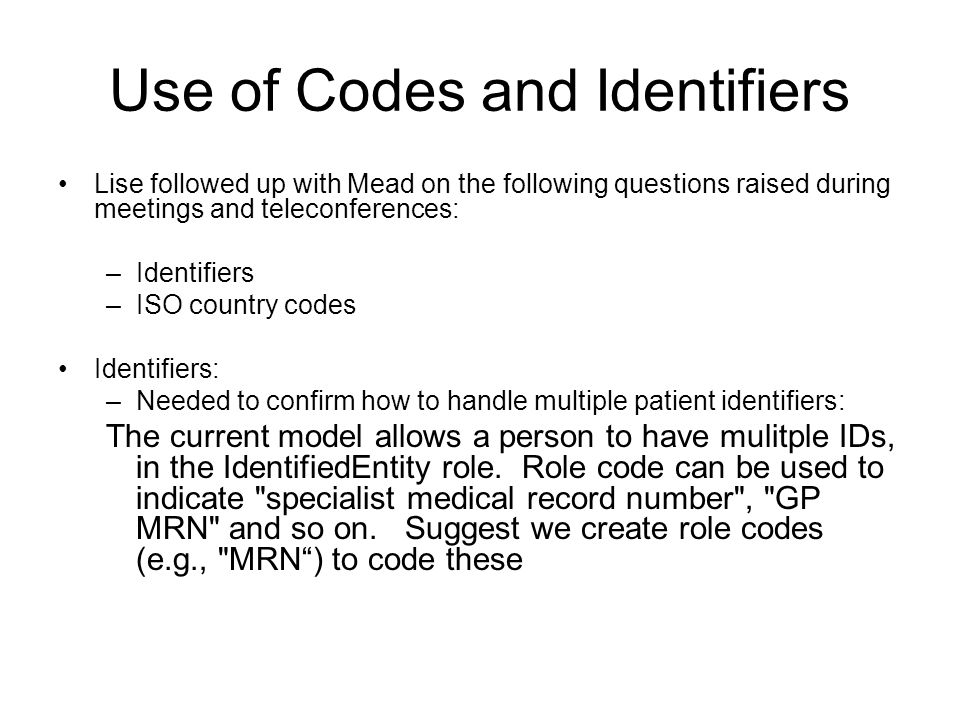 Use of Codes and Identifiers Lise followed up with Mead on the following questions raised during meetings and teleconferences: –Identifiers –ISO country codes Identifiers: –Needed to confirm how to handle multiple patient identifiers: The current model allows a person to have mulitple IDs, in the IdentifiedEntity role.