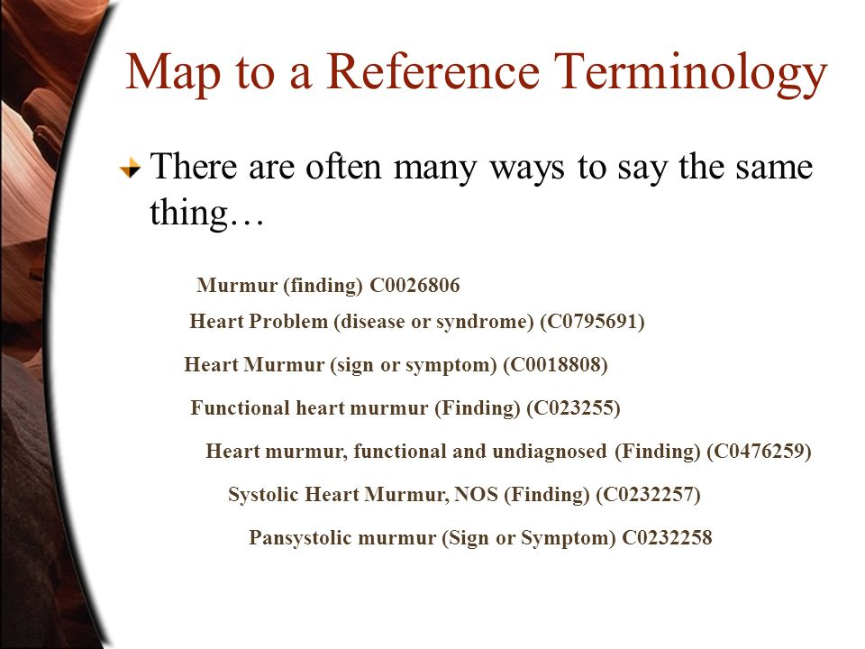 Map to a Reference Terminology There are often many ways to say the same thing… Murmur (finding) C0026806 Heart Problem (disease or syndrome) (C079569