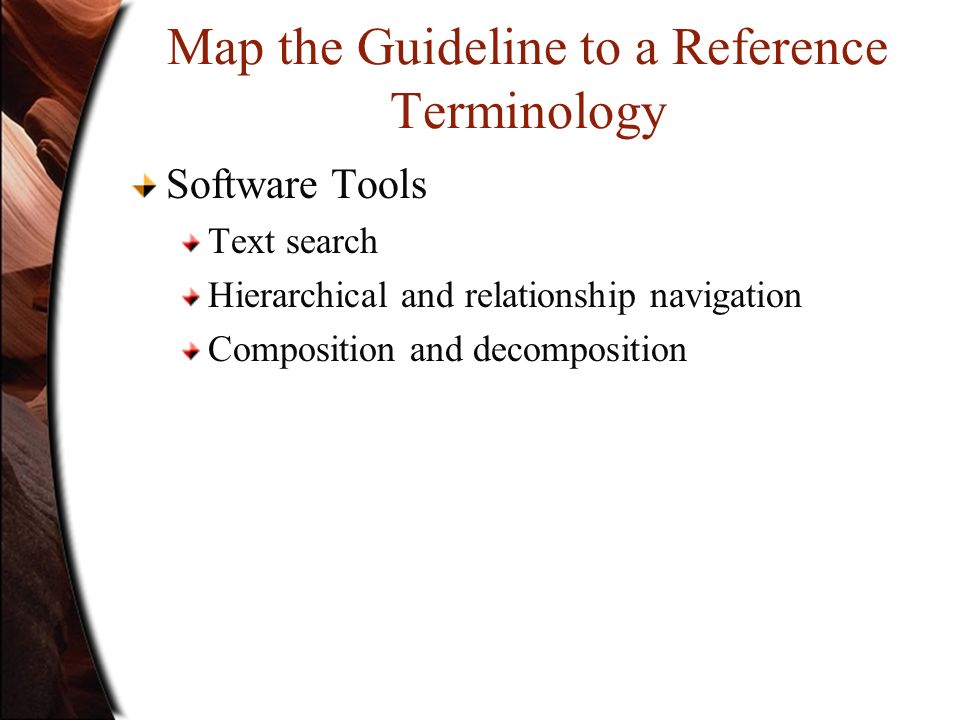 Map the Guideline to a Reference Terminology Software Tools Text search Hierarchical and relationship navigation Composition and decomposition