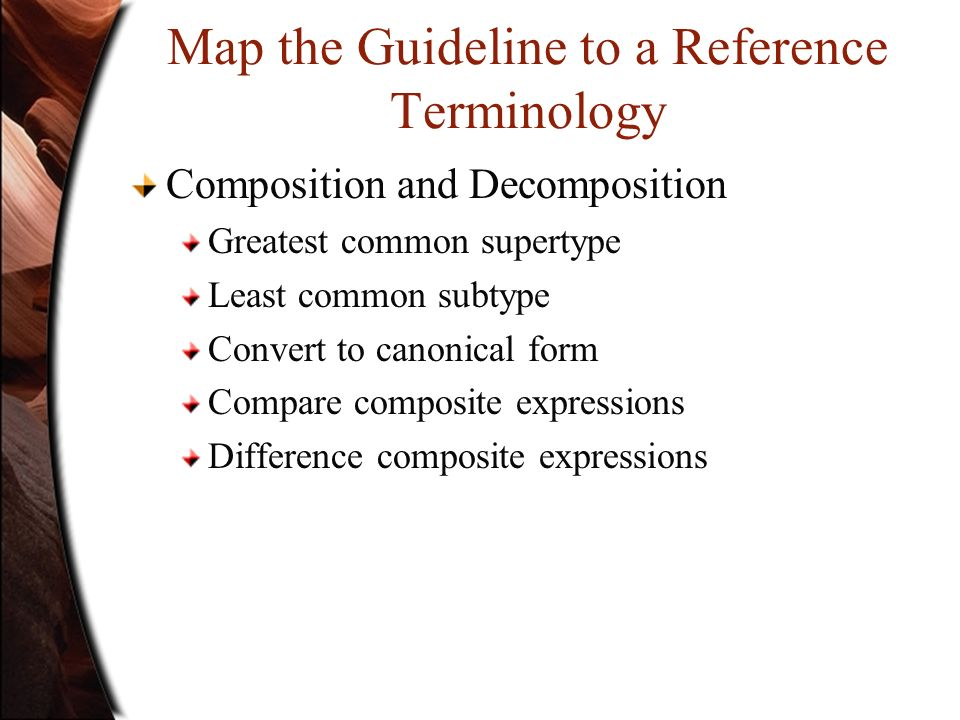 Map the Guideline to a Reference Terminology Composition and Decomposition Greatest common supertype Least common subtype Convert to canonical form Co