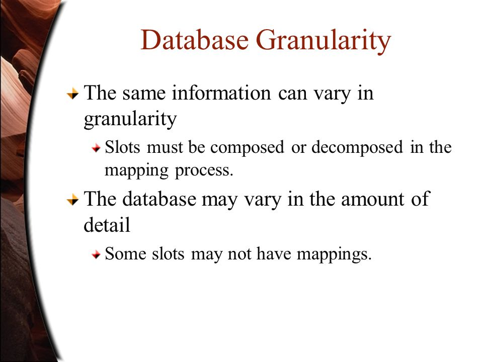 Database Granularity The same information can vary in granularity Slots must be composed or decomposed in the mapping process. The database may vary i