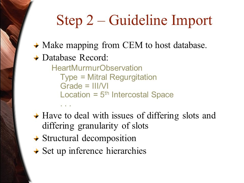 Step 2 – Guideline Import Make mapping from CEM to host database. Database Record: HeartMurmurObservation Type = Mitral Regurgitation Grade = III/VI L