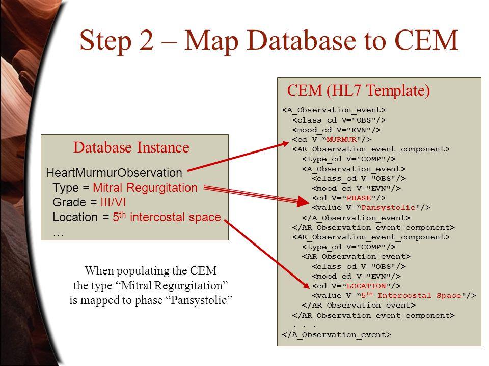 Step 2 – Map Database to CEM HeartMurmurObservation Type = Mitral Regurgitation Grade = III/VI Location = 5 th intercostal space …...