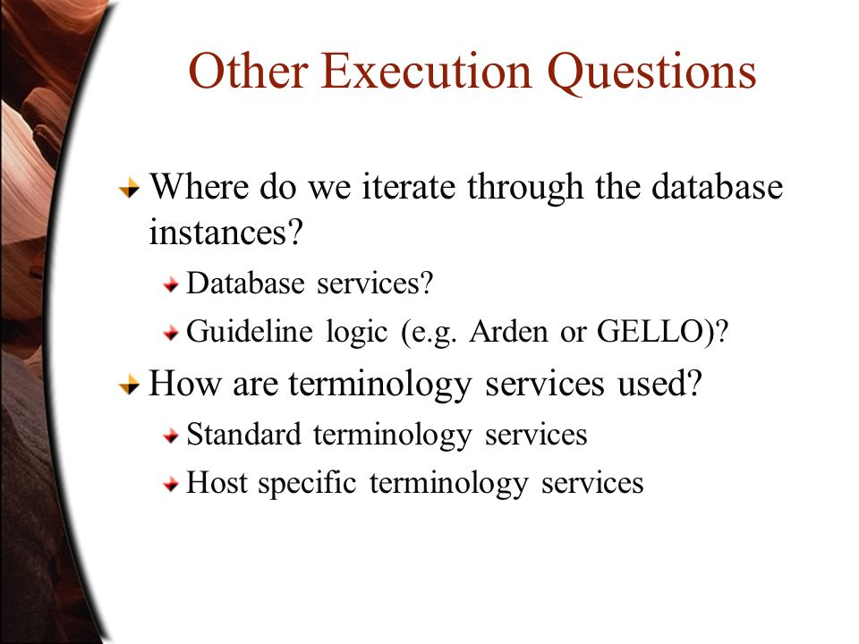 Other Execution Questions Where do we iterate through the database instances? Database services? Guideline logic (e.g. Arden or GELLO)? How are termin