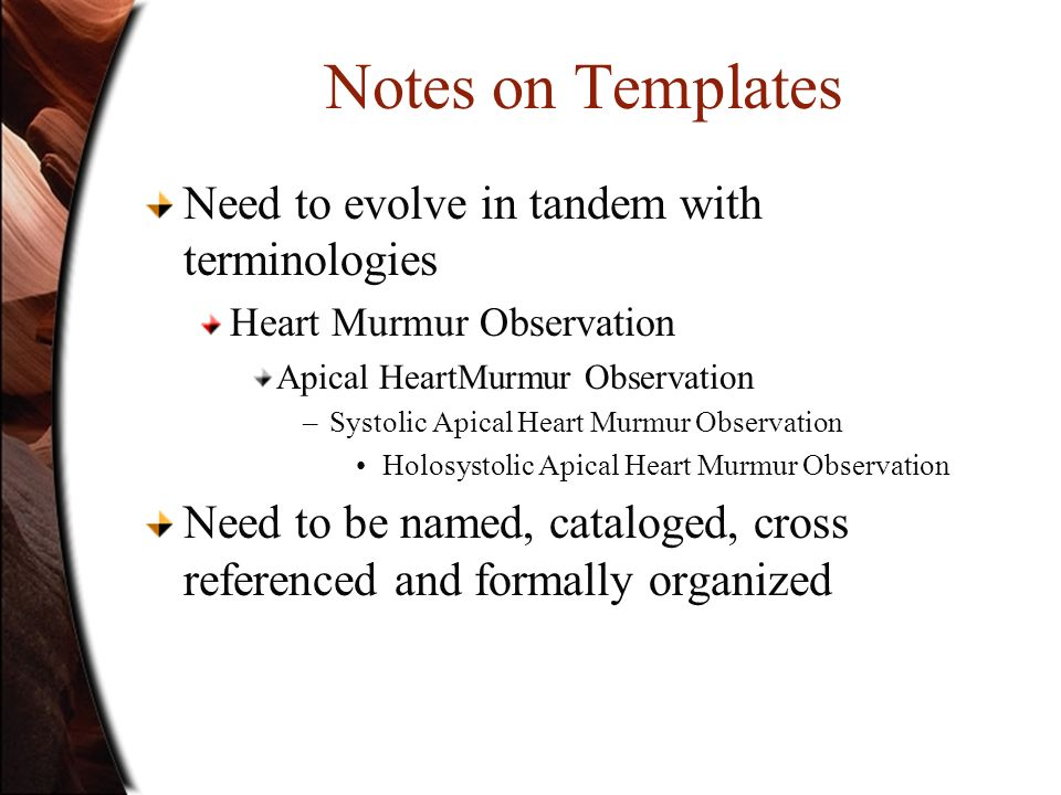Notes on Templates Need to evolve in tandem with terminologies Heart Murmur Observation Apical HeartMurmur Observation –Systolic Apical Heart Murmur O