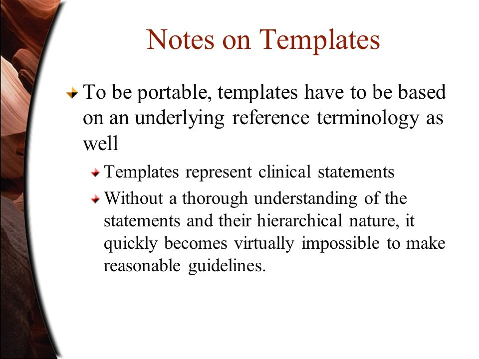 Notes on Templates To be portable, templates have to be based on an underlying reference terminology as well Templates represent clinical statements W