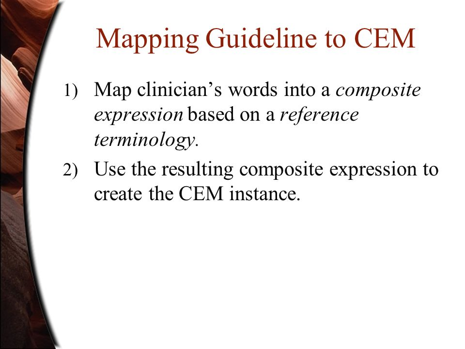 Mapping Guideline to CEM 1) Map clinicians words into a composite expression based on a reference terminology. 2) Use the resulting composite expressi