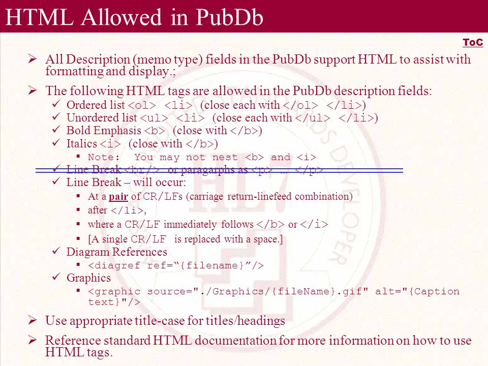 HTML Allowed in PubDb All Description (memo type) fields in the PubDb support HTML to assist with formatting and display.; The following HTML tags are allowed in the PubDb description fields: Ordered list (close each with ) Unordered list (close each with ) Bold Emphasis (close with ) Italics (close with ) Note: You may not nest and Line Break or paragarphs as … Line Break – will occur: At a pair of CR/LF s (carriage return-linefeed combination) after, where a CR/LF immediately follows or [A single CR/LF is replaced with a space.] Diagram References Graphics Use appropriate title-case for titles/headings Reference standard HTML documentation for more information on how to use HTML tags.