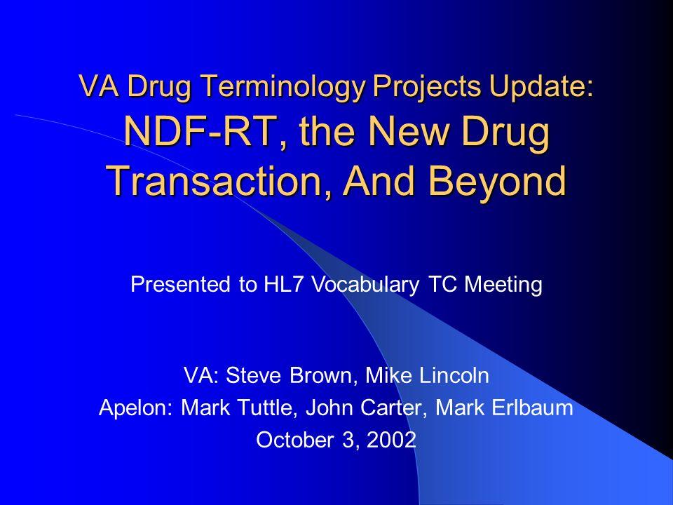 VA Drug Terminology Projects Update: NDF-RT, the New Drug Transaction, And Beyond VA: Steve Brown, Mike Lincoln Apelon: Mark Tuttle, John Carter, Mark