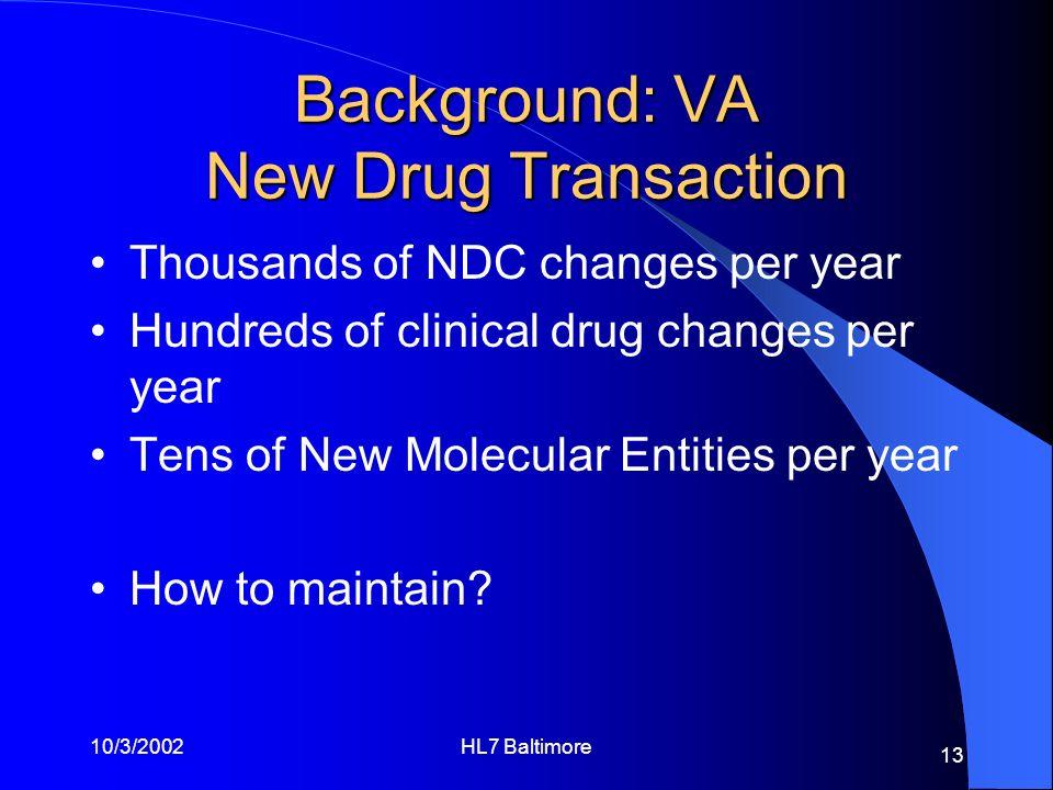 10/3/2002HL7 Baltimore 13 Background: VA New Drug Transaction Thousands of NDC changes per year Hundreds of clinical drug changes per year Tens of New