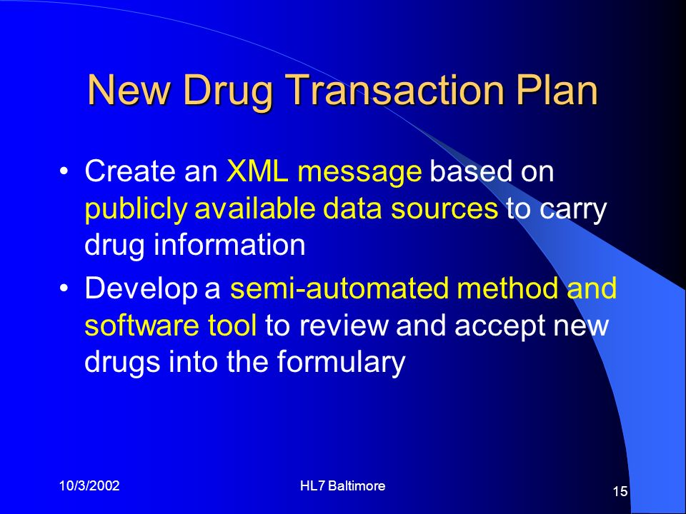 10/3/2002HL7 Baltimore 15 New Drug Transaction Plan Create an XML message based on publicly available data sources to carry drug information Develop a