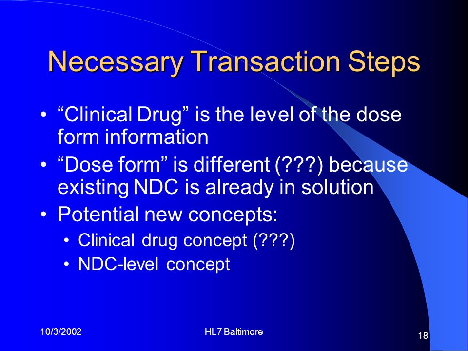 10/3/2002HL7 Baltimore 18 Necessary Transaction Steps Clinical Drug is the level of the dose form information Dose form is different (???) because exi
