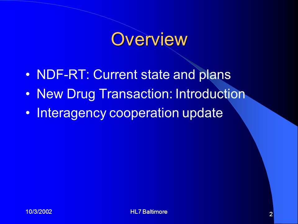 10/3/2002HL7 Baltimore 2 Overview NDF-RT: Current state and plans New Drug Transaction: Introduction Interagency cooperation update