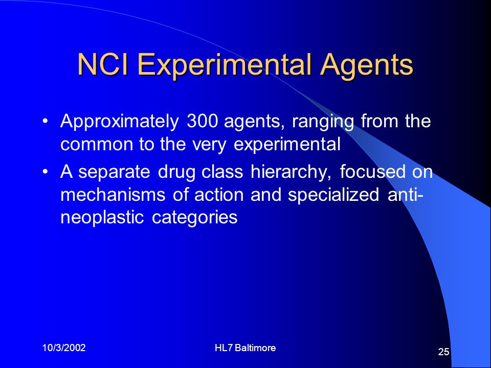 10/3/2002HL7 Baltimore 25 NCI Experimental Agents Approximately 300 agents, ranging from the common to the very experimental A separate drug class hie