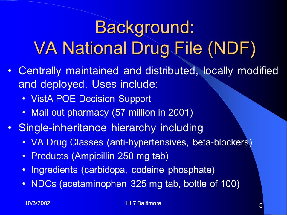 10/3/2002HL7 Baltimore 3 Background: VA National Drug File (NDF) Centrally maintained and distributed, locally modified and deployed. Uses include: Vi