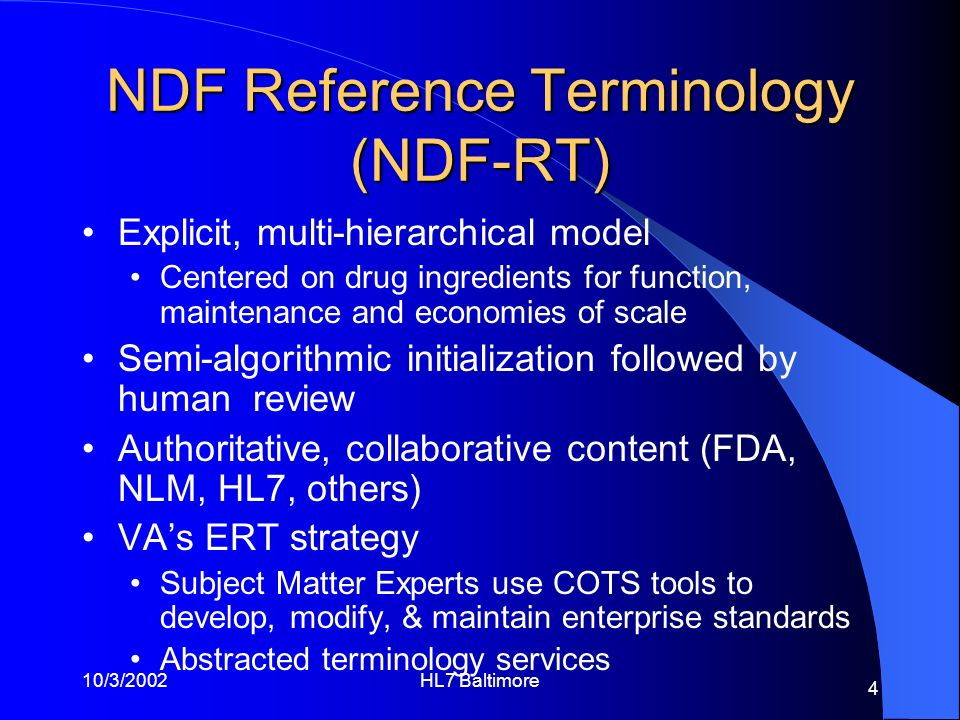 10/3/2002HL7 Baltimore 4 NDF Reference Terminology (NDF-RT) Explicit, multi-hierarchical model Centered on drug ingredients for function, maintenance