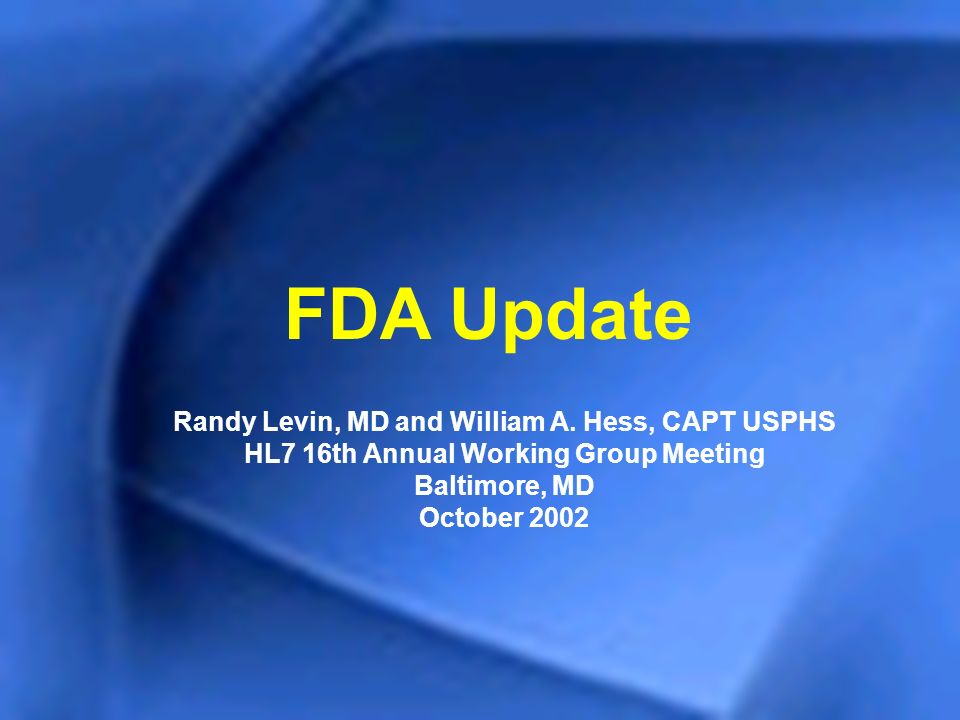 FDA Update Randy Levin, MD and William A. Hess, CAPT USPHS HL7 16th Annual Working Group Meeting Baltimore, MD October 2002