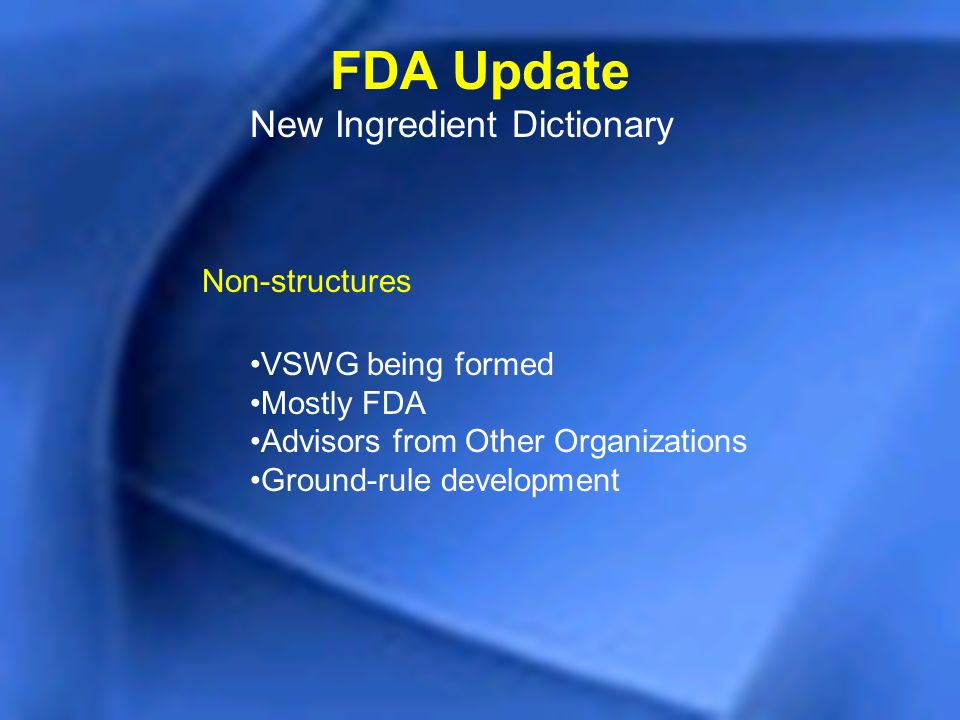 FDA Update New Ingredient Dictionary Non-structures VSWG being formed Mostly FDA Advisors from Other Organizations Ground-rule development