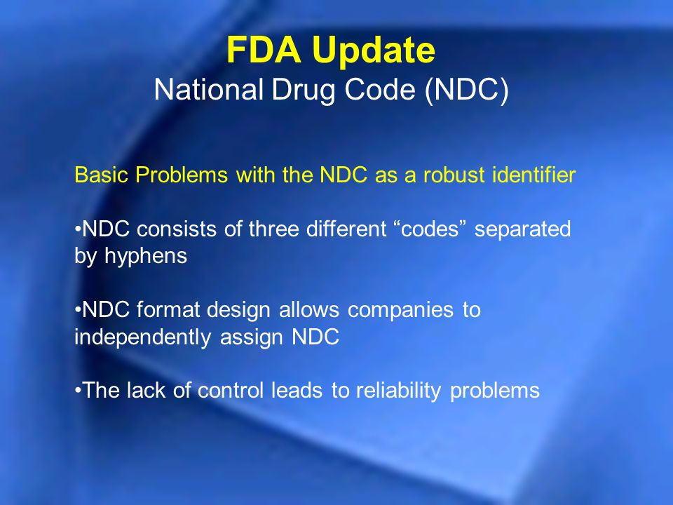 FDA Update National Drug Code (NDC) Basic Problems with the NDC as a robust identifier NDC consists of three different codes separated by hyphens NDC