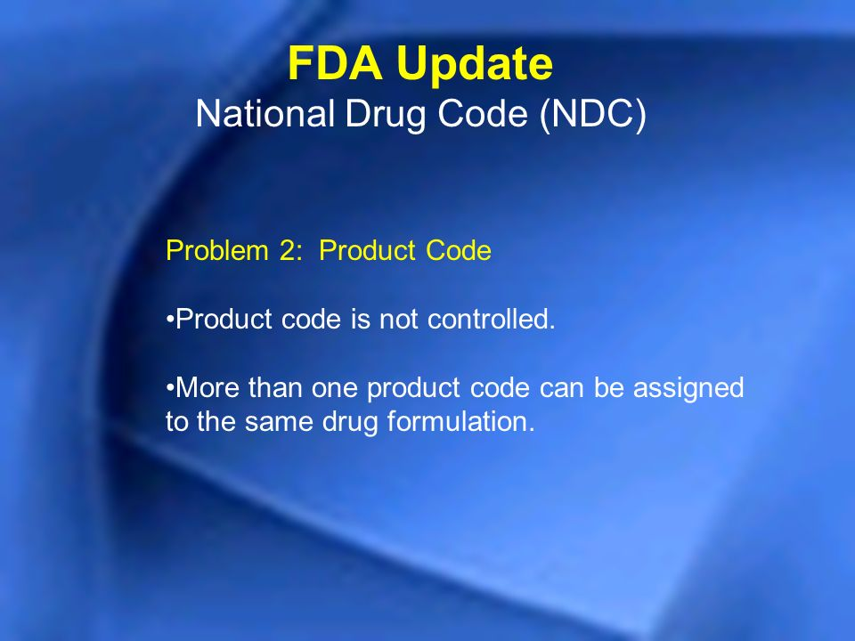 Problem 2: Product Code Product code is not controlled. More than one product code can be assigned to the same drug formulation. FDA Update National D